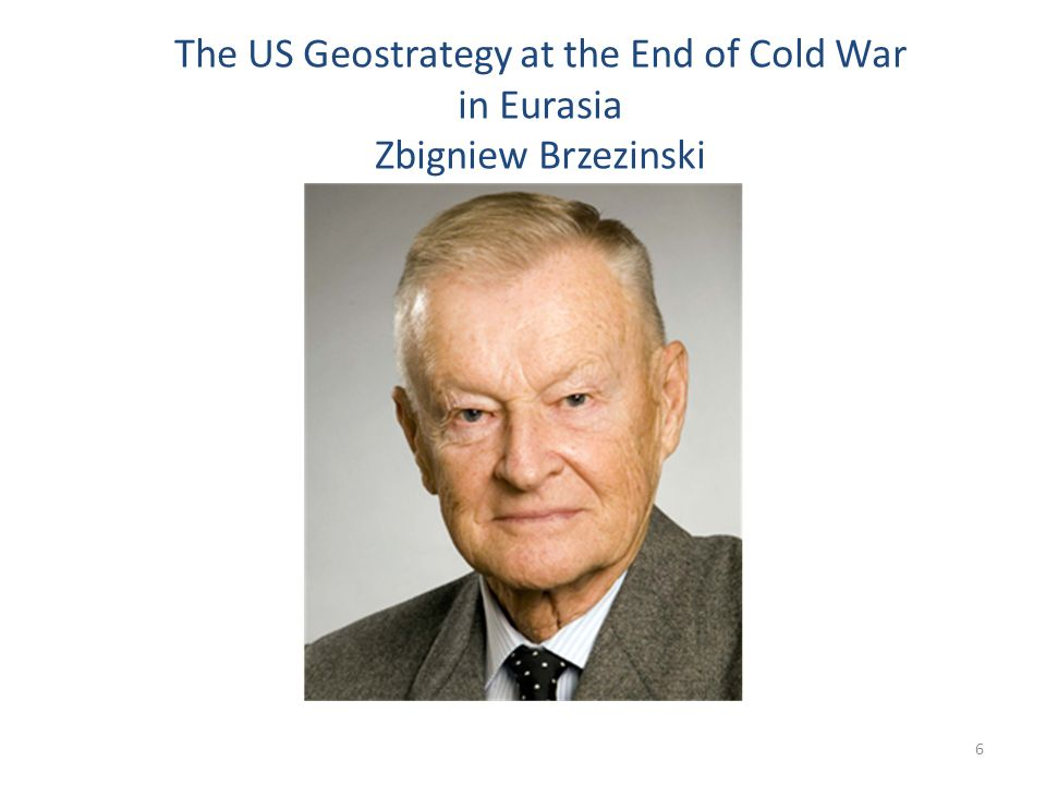 The US Geostrategy at the End of Cold War in Eurasia Zbigniew Brzezinski 6