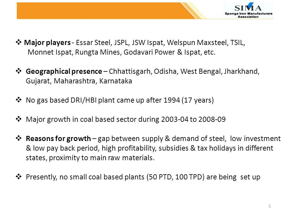 Major players - Essar Steel, JSPL, JSW Ispat, Welspun Maxsteel, TSIL, Monnet Ispat, Rungta Mines, Godavari Power & Ispat, etc. Geographical presence –