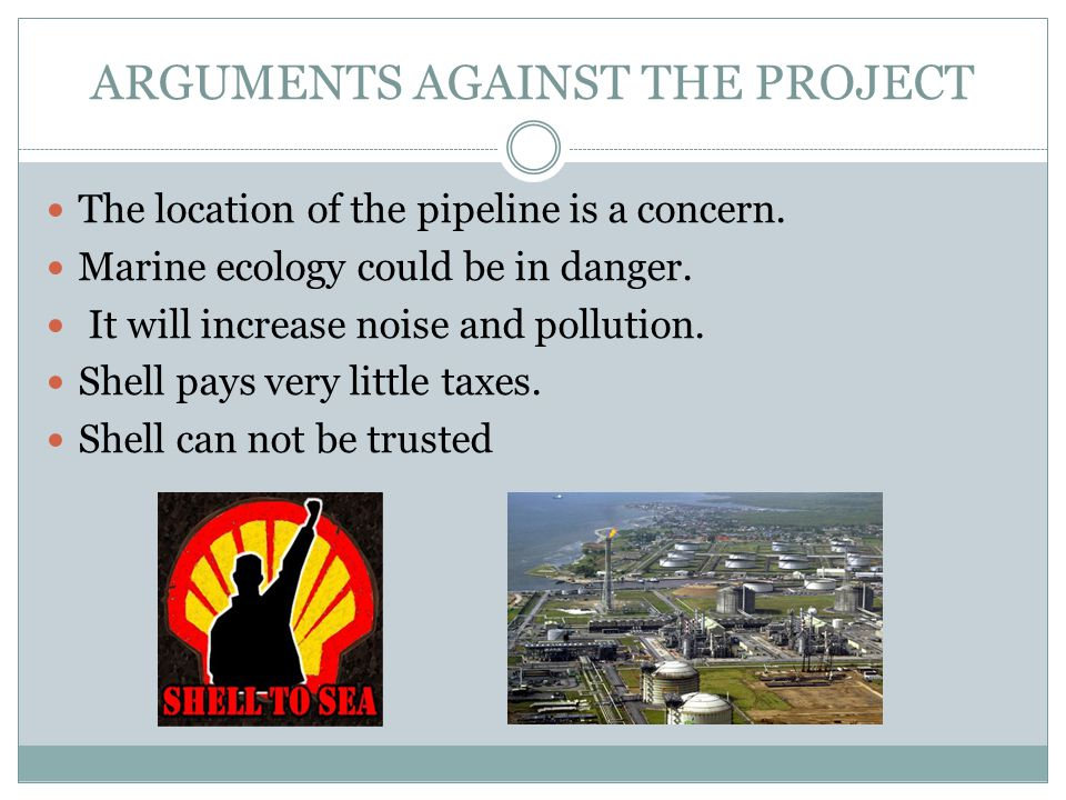 ARGUMENTS AGAINST THE PROJECT The location of the pipeline is a concern.