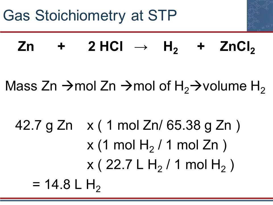 Gas Stoichiometry at STP Zn + 2 HCl H 2 + ZnCl 2 Mass Zn mol Zn mol of H 2 volume H 2 42.7 g Zn x ( 1 mol Zn/ 65.38 g Zn ) x (1 mol H 2 / 1 mol Zn ) x