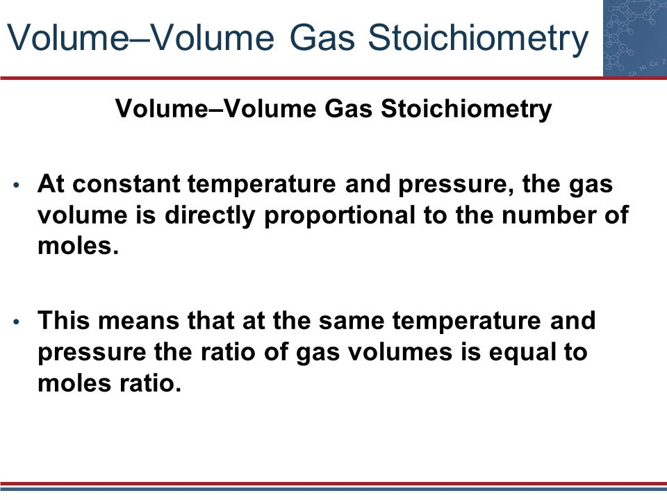 Volume–Volume Gas Stoichiometry At constant temperature and pressure, the gas volume is directly proportional to the number of moles. This means that