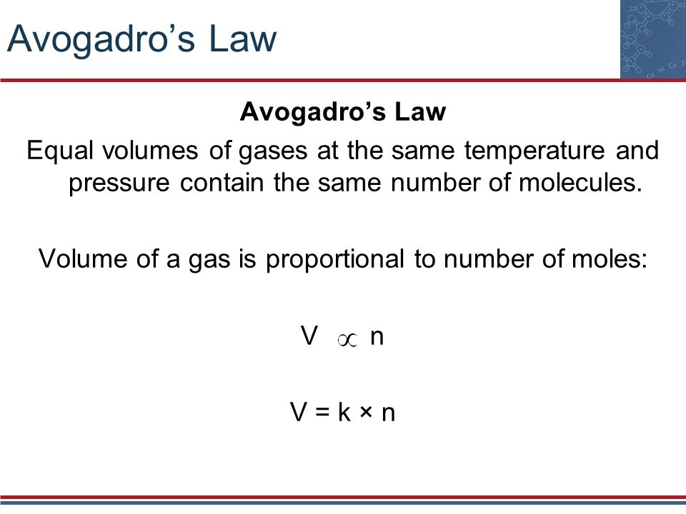 Avogadros Law Equal volumes of gases at the same temperature and pressure contain the same number of molecules. Volume of a gas is proportional to num