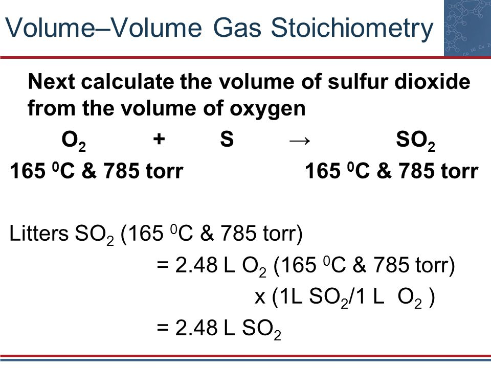 Volume–Volume Gas Stoichiometry Next calculate the volume of sulfur dioxide from the volume of oxygen O 2 + S SO 2 165 0 C & 785 torr Litters SO 2 (16