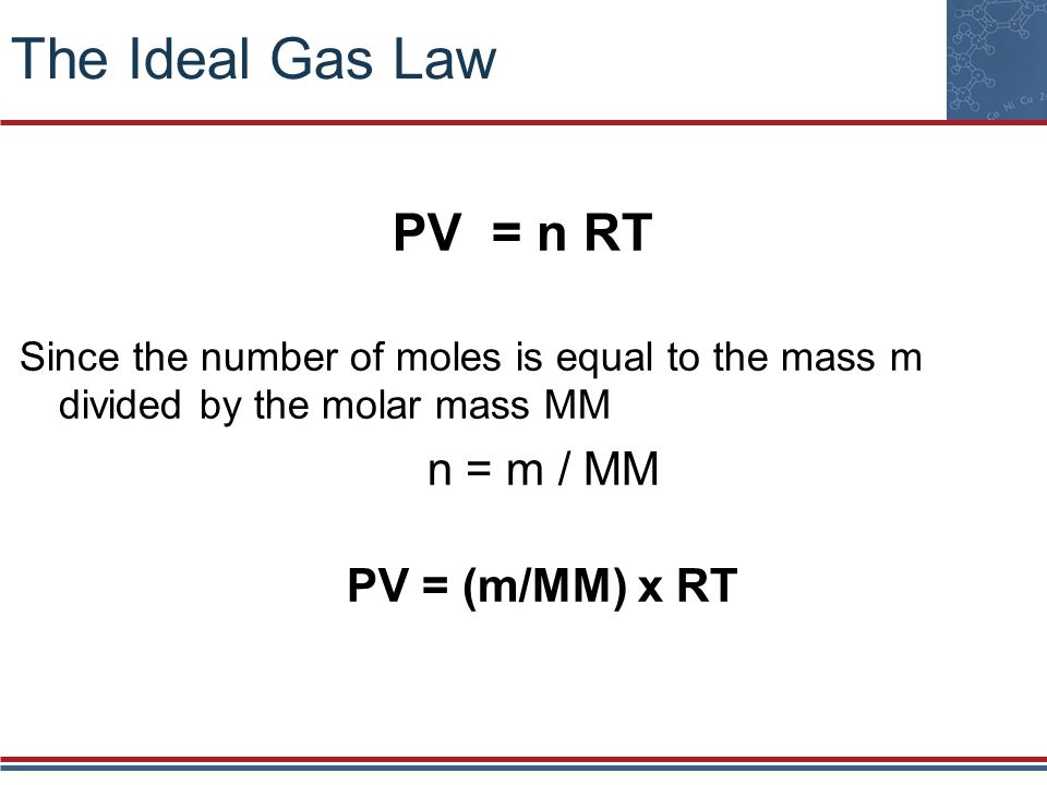 The Ideal Gas Law PV = n RT Since the number of moles is equal to the mass m divided by the molar mass MM n = m / MM PV = (m/MM) x RT