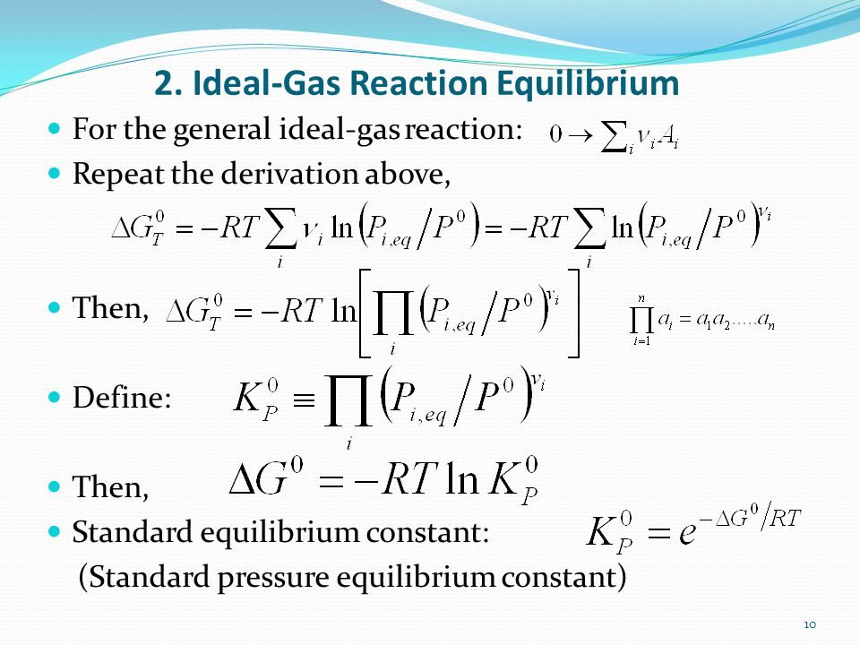 2. Ideal-Gas Reaction Equilibrium For the general ideal-gas reaction: Repeat the derivation above, Then, Define: Then, Standard equilibrium constant: