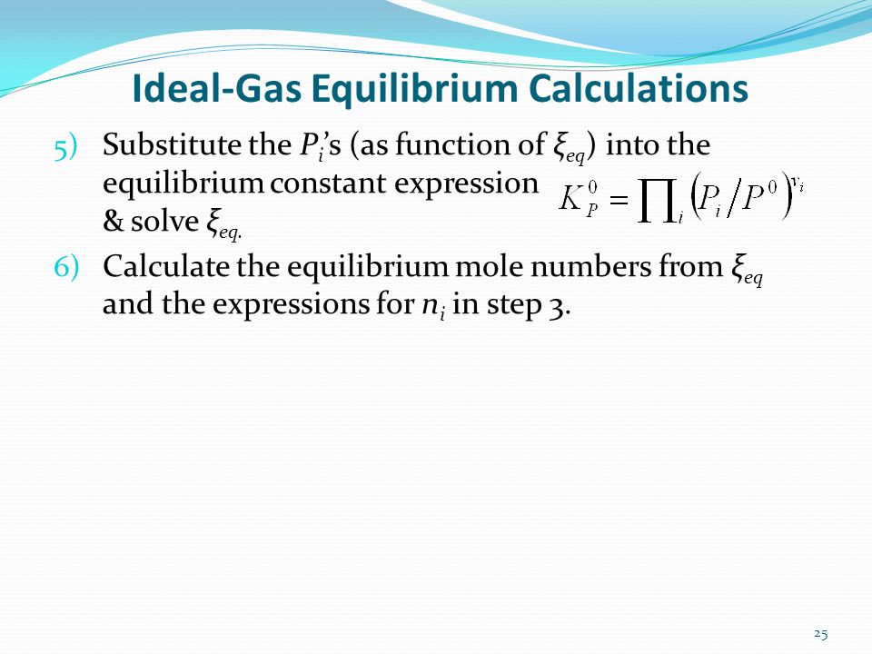 Ideal-Gas Equilibrium Calculations 5) Substitute the P i s (as function of ξ eq ) into the equilibrium constant expression & solve ξ eq. 6) Calculate