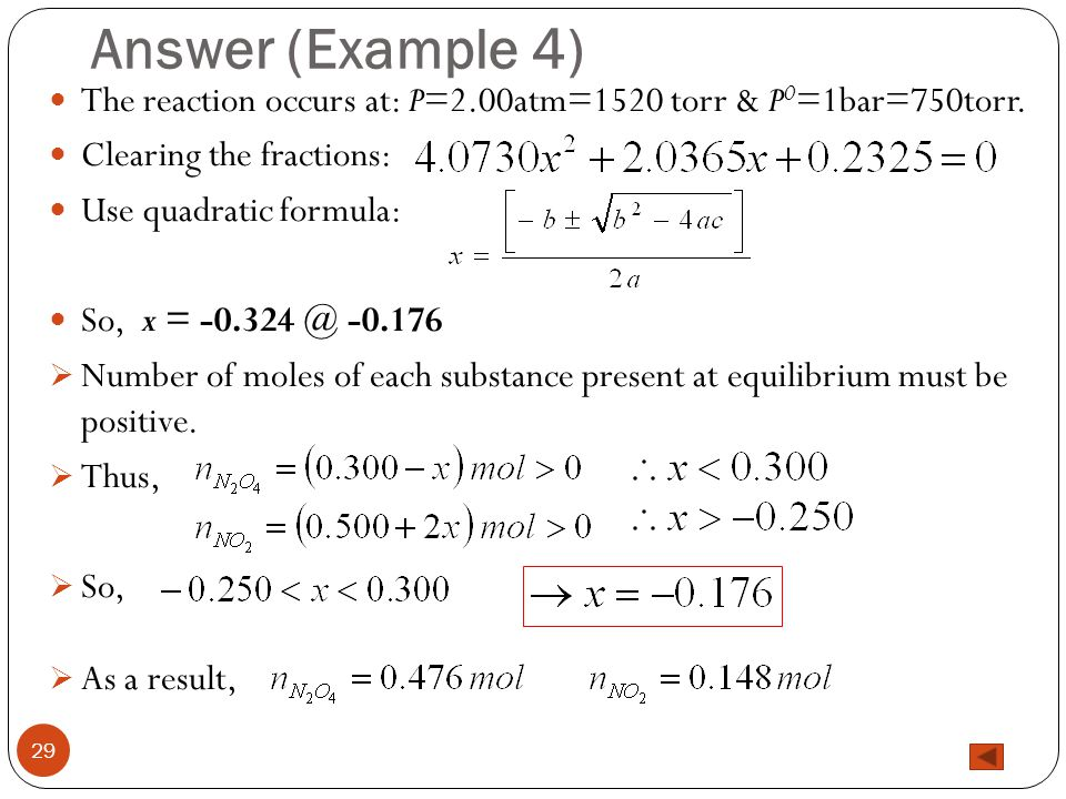 Answer (Example 4) 29 The reaction occurs at: P=2.00atm=1520 torr & P 0 =1bar=750torr. Clearing the fractions: Use quadratic formula: So, x = -0.324 @
