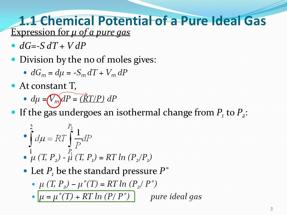 1.1 Chemical Potential of a Pure Ideal Gas Expression for μ of a pure gas dG=-S dT + V dP Division by the no of moles gives: dG m = dμ = -S m dT + V m