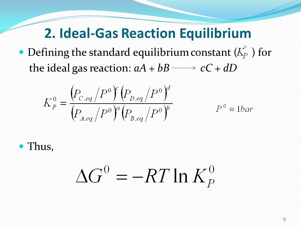 2. Ideal-Gas Reaction Equilibrium Defining the standard equilibrium constant ( ) for the ideal gas reaction: aA + bB cC + dD Thus, 9
