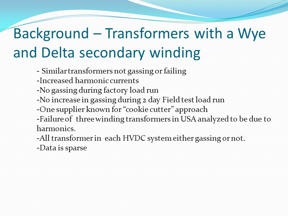 - Similar transformers not gassing or failing -Increased harmonic currents -No gassing during factory load run -No increase in gassing during 2 day Field test load run -One supplier known for cookie cutter approach -Failure of three winding transformers in USA analyzed to be due to harmonics.
