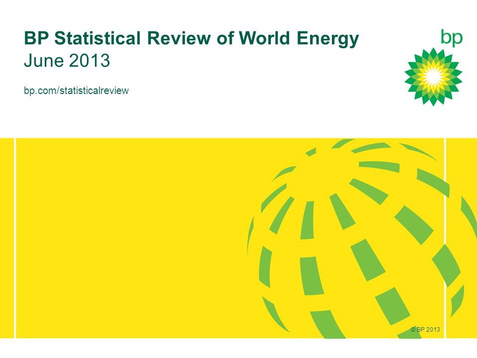 © BP 2012 bp.com/statisticalreview BP Statistical Review of World Energy June 2013 © BP 2013