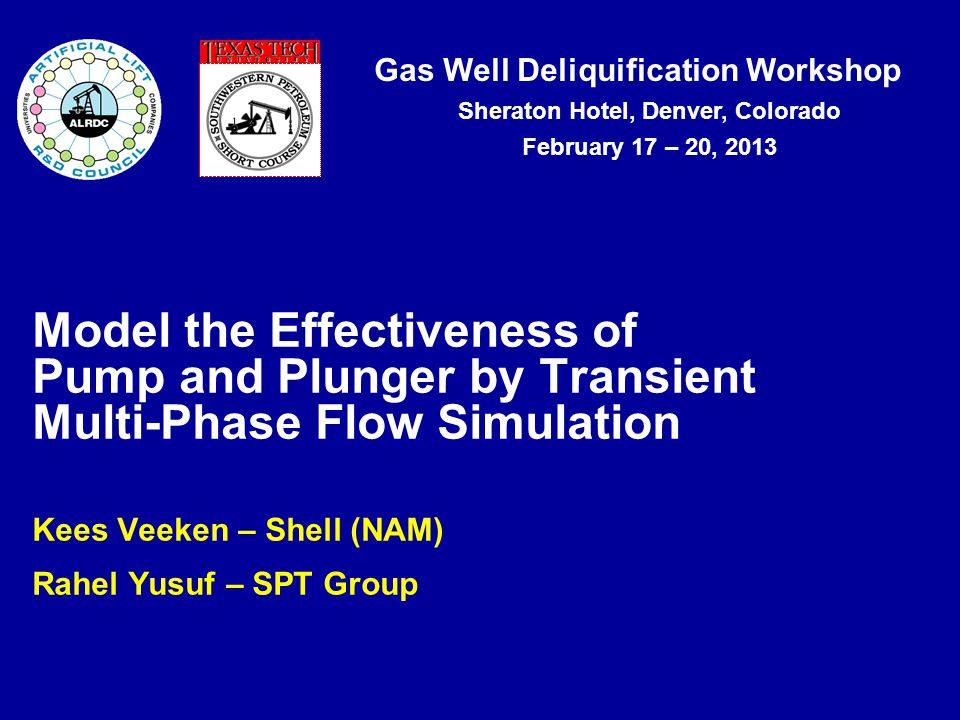 Gas Well Deliquification Workshop Sheraton Hotel, Denver, Colorado February 17 – 20, 2013 Kees Veeken – Shell (NAM) Rahel Yusuf – SPT Group Model the Effectiveness of Pump and Plunger by Transient Multi-Phase Flow Simulation