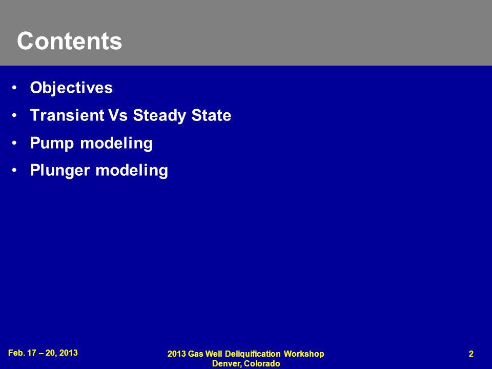 Feb. 17 – 20, 2013 2013 Gas Well Deliquification Workshop Denver, Colorado 2 Contents Objectives Transient Vs Steady State Pump modeling Plunger model