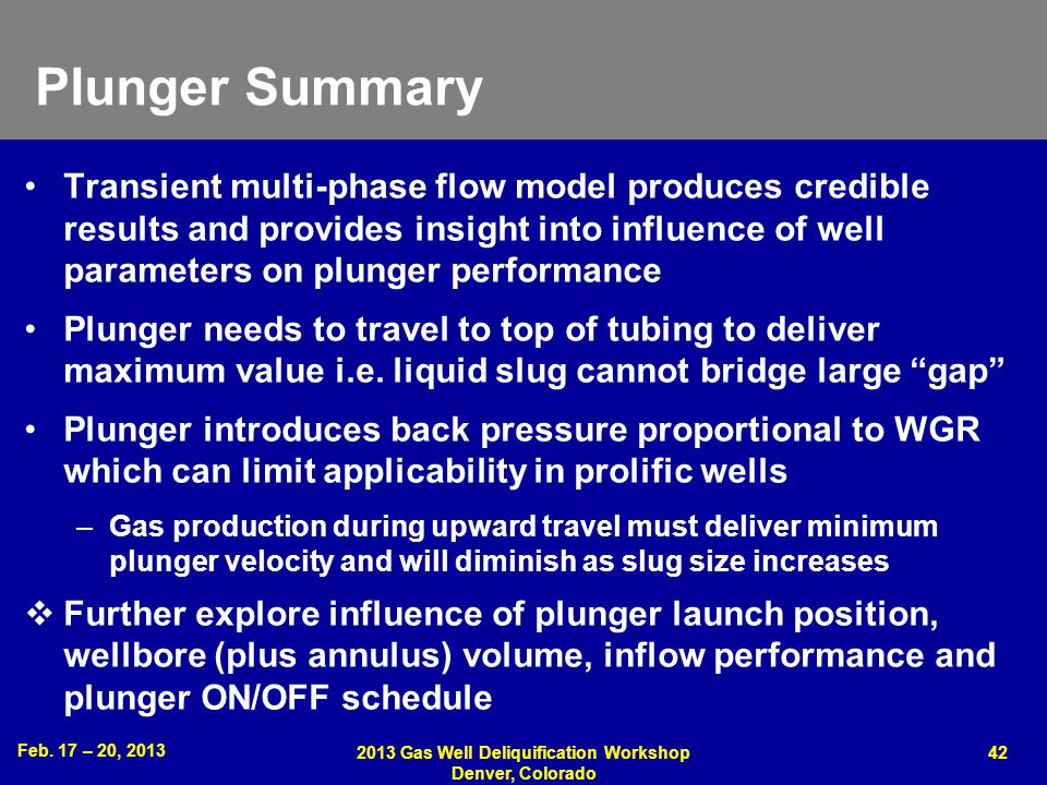 Feb. 17 – 20, 2013 2013 Gas Well Deliquification Workshop Denver, Colorado 42 Plunger Summary Transient multi-phase flow model produces credible resul