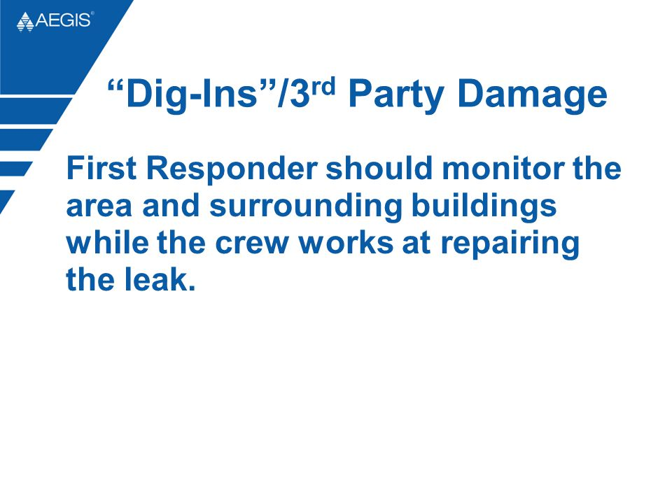 Dig-Ins/3 rd Party Damage First Responder should monitor the area and surrounding buildings while the crew works at repairing the leak.