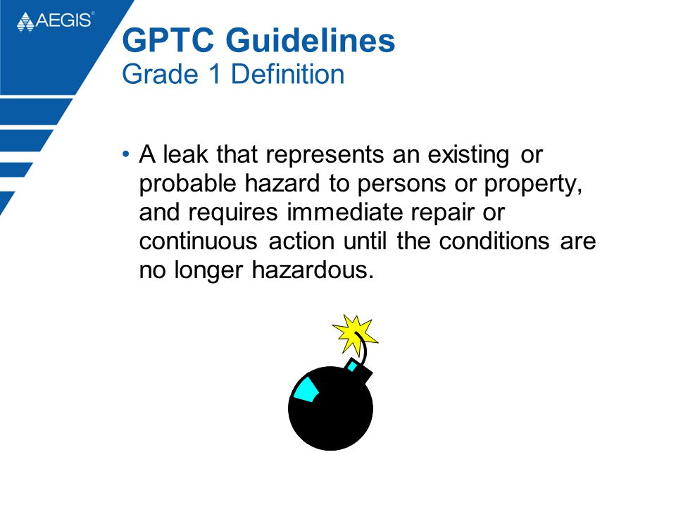 GPTC Guidelines Grade 1 Definition A leak that represents an existing or probable hazard to persons or property, and requires immediate repair or continuous action until the conditions are no longer hazardous.