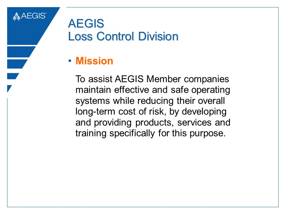 AEGIS Loss Control Division Mission To assist AEGIS Member companies maintain effective and safe operating systems while reducing their overall long-term cost of risk, by developing and providing products, services and training specifically for this purpose.