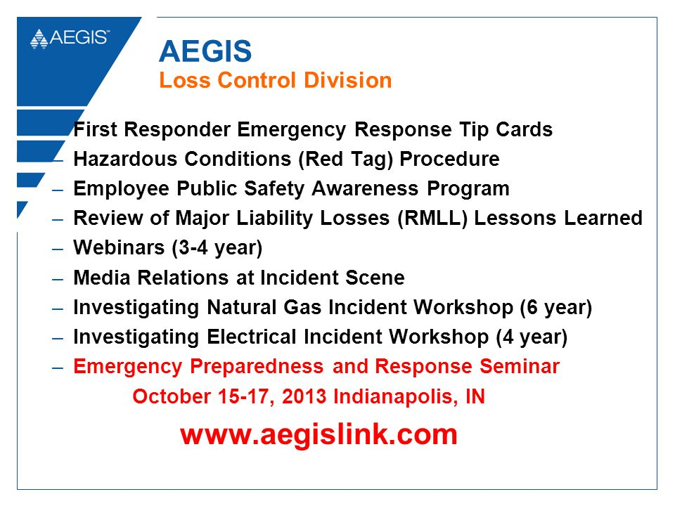 AEGIS Loss Control Division –First Responder Emergency Response Tip Cards –Hazardous Conditions (Red Tag) Procedure –Employee Public Safety Awareness Program –Review of Major Liability Losses (RMLL) Lessons Learned –Webinars (3-4 year) –Media Relations at Incident Scene –Investigating Natural Gas Incident Workshop (6 year) –Investigating Electrical Incident Workshop (4 year) –Emergency Preparedness and Response Seminar October 15-17, 2013 Indianapolis, IN www.aegislink.com