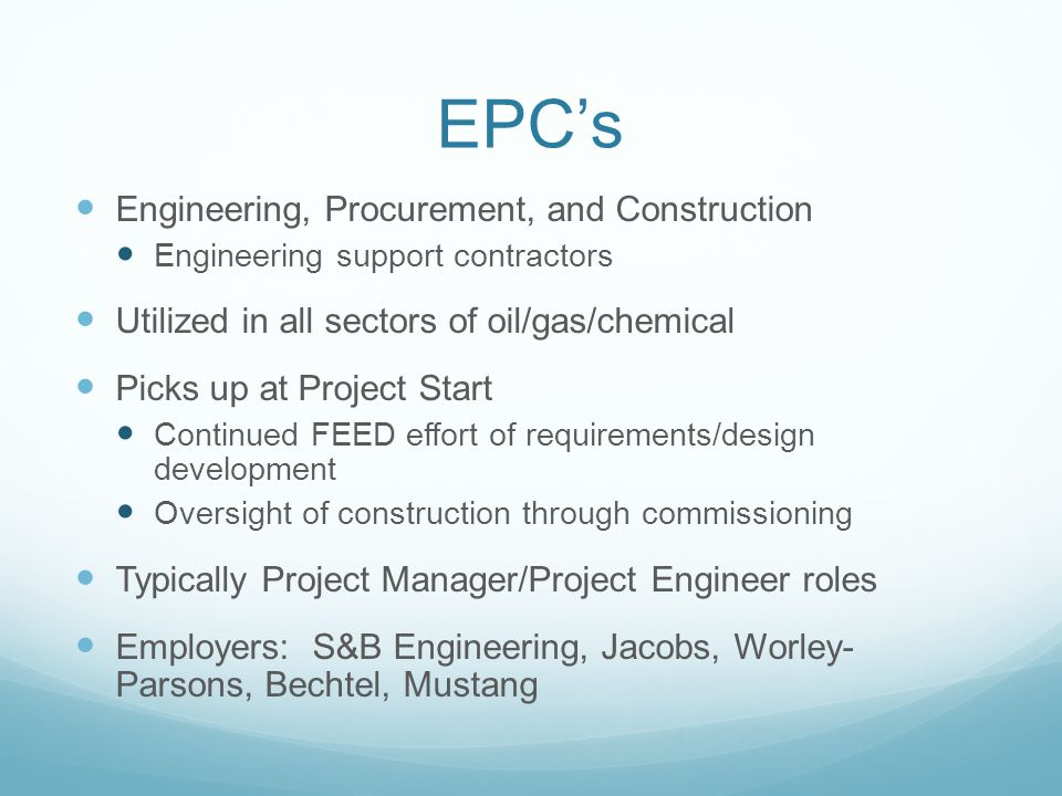 EPCs Engineering, Procurement, and Construction Engineering support contractors Utilized in all sectors of oil/gas/chemical Picks up at Project Start Continued FEED effort of requirements/design development Oversight of construction through commissioning Typically Project Manager/Project Engineer roles Employers: S&B Engineering, Jacobs, Worley- Parsons, Bechtel, Mustang