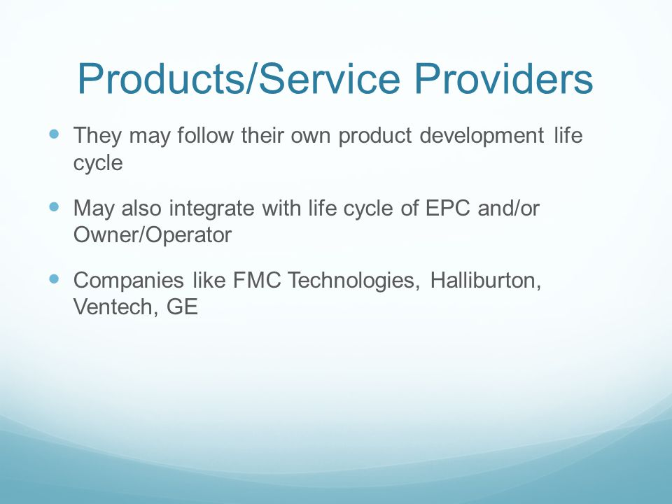 Products/Service Providers They may follow their own product development life cycle May also integrate with life cycle of EPC and/or Owner/Operator Companies like FMC Technologies, Halliburton, Ventech, GE