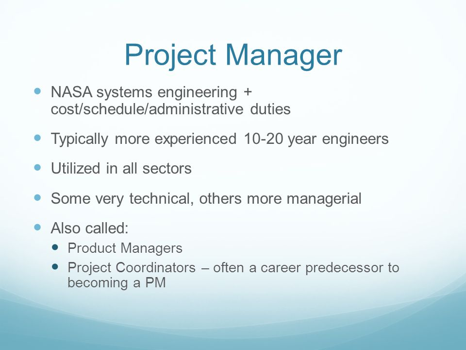 Project Manager NASA systems engineering + cost/schedule/administrative duties Typically more experienced 10-20 year engineers Utilized in all sectors Some very technical, others more managerial Also called: Product Managers Project Coordinators – often a career predecessor to becoming a PM
