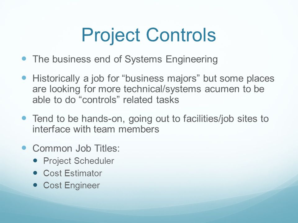 Project Controls The business end of Systems Engineering Historically a job for business majors but some places are looking for more technical/systems acumen to be able to do controls related tasks Tend to be hands-on, going out to facilities/job sites to interface with team members Common Job Titles: Project Scheduler Cost Estimator Cost Engineer