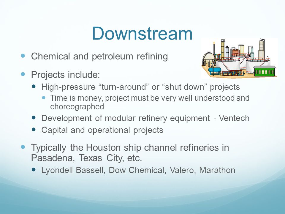 Downstream Chemical and petroleum refining Projects include: High-pressure turn-around or shut down projects Time is money, project must be very well understood and choreographed Development of modular refinery equipment - Ventech Capital and operational projects Typically the Houston ship channel refineries in Pasadena, Texas City, etc.