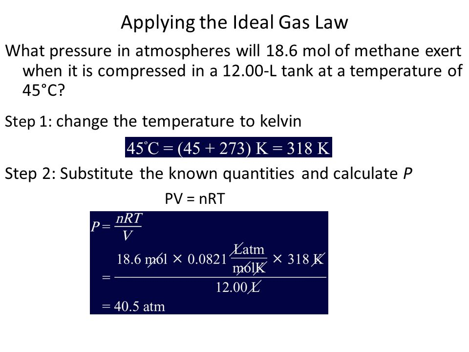 Applying the Ideal Gas Law What pressure in atmospheres will 18.6 mol of methane exert when it is compressed in a 12.00-L tank at a temperature of 45°C.