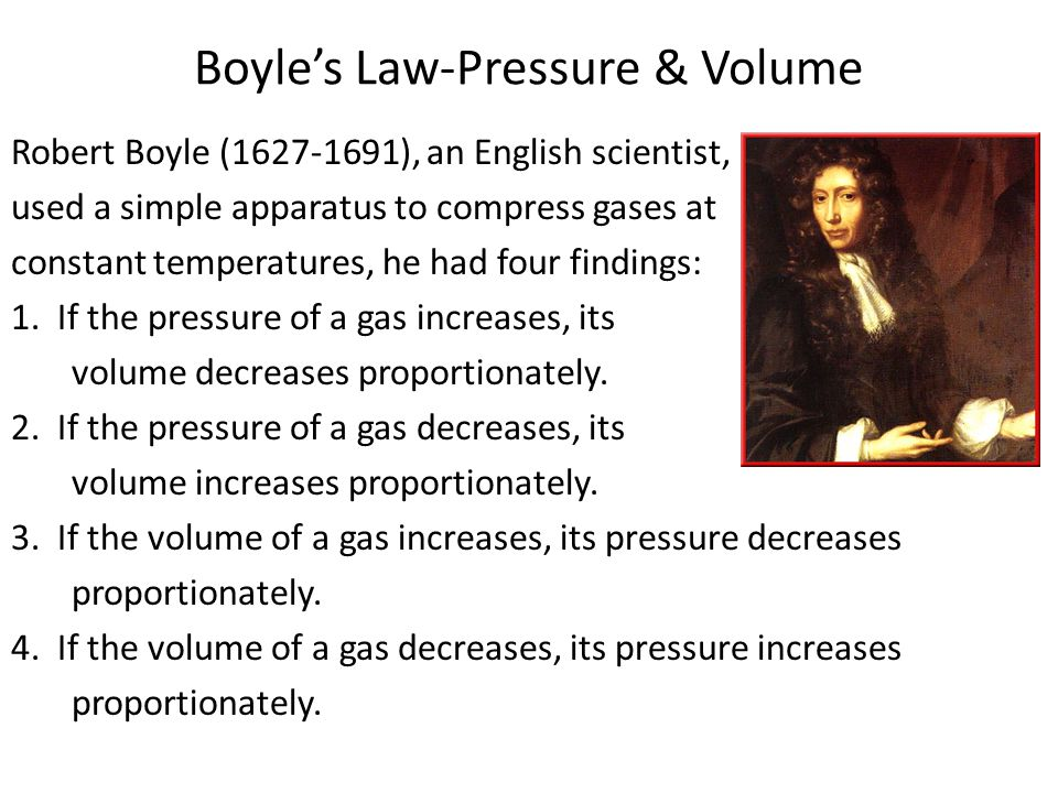Boyles Law-Pressure & Volume Robert Boyle (1627-1691), an English scientist, used a simple apparatus to compress gases at constant temperatures, he had four findings: 1.
