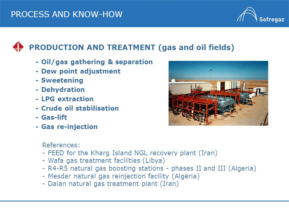 PROCESS AND KNOW-HOW -Oil/gas gathering & separation - Dew point adjustment -Sweetening -Dehydration -LPG extraction -Crude oil stabilisation -Gas-lif