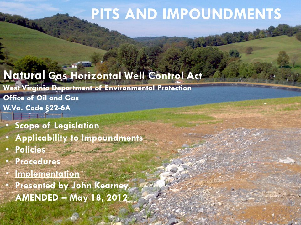 PITS AND IMPOUNDMENTS Natural Gas Horizontal Well Control Act West Virginia Department of Environmental Protection Office of Oil and Gas W.Va. Code §2