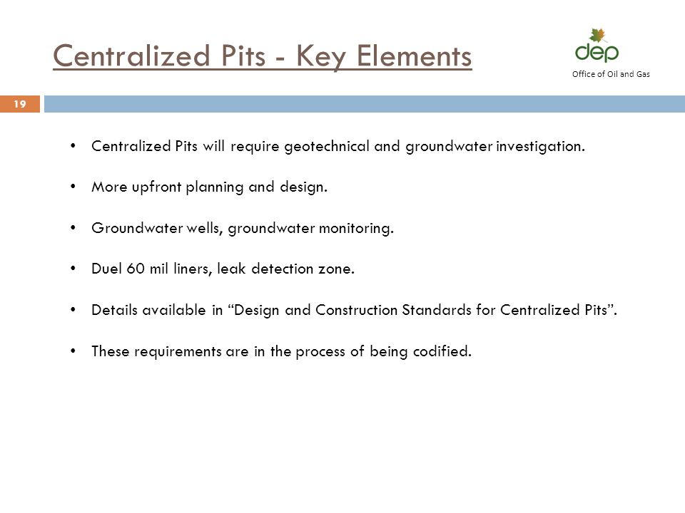 Centralized Pits - Key Elements 19 Office of Oil and Gas Centralized Pits will require geotechnical and groundwater investigation. More upfront planni