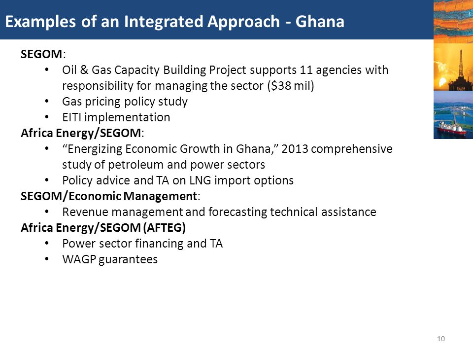 10 Examples of an Integrated Approach - Ghana 10 SEGOM: Oil & Gas Capacity Building Project supports 11 agencies with responsibility for managing the