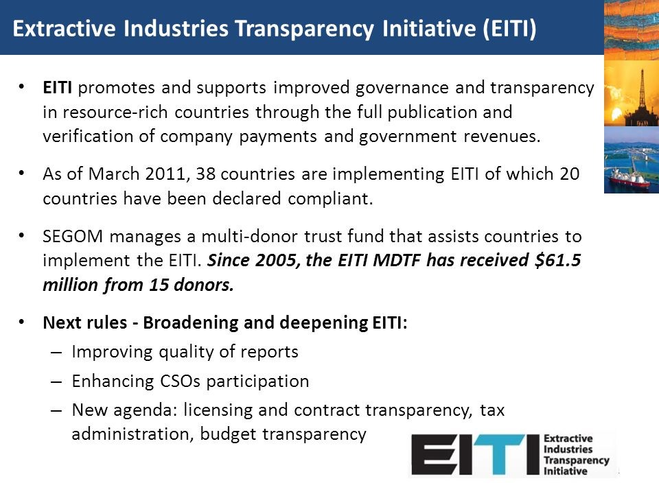 Extractive Industries Transparency Initiative (EITI) EITI promotes and supports improved governance and transparency in resource-rich countries throug