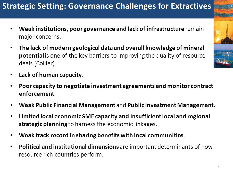 3 Strategic Setting: Governance Challenges for Extractives Weak institutions, poor governance and lack of infrastructure remain major concerns. The la