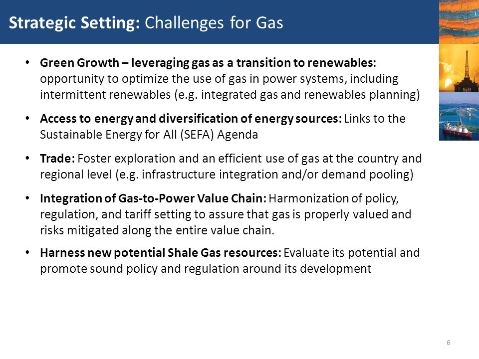 6 Strategic Setting: Challenges for Gas Green Growth – leveraging gas as a transition to renewables: opportunity to optimize the use of gas in power s
