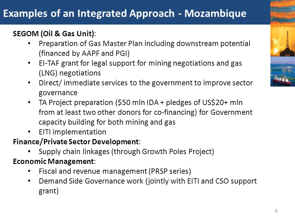 10 Examples of an Integrated Approach - Ghana 10 SEGOM: Oil & Gas Capacity Building Project supports 11 agencies with responsibility for managing the sector ($38 mil) Gas pricing policy study EITI implementation Africa Energy/SEGOM: Energizing Economic Growth in Ghana, 2013 comprehensive study of petroleum and power sectors Policy advice and TA on LNG import options SEGOM/Economic Management: Revenue management and forecasting technical assistance Africa Energy/SEGOM (AFTEG) Power sector financing and TA WAGP guarantees