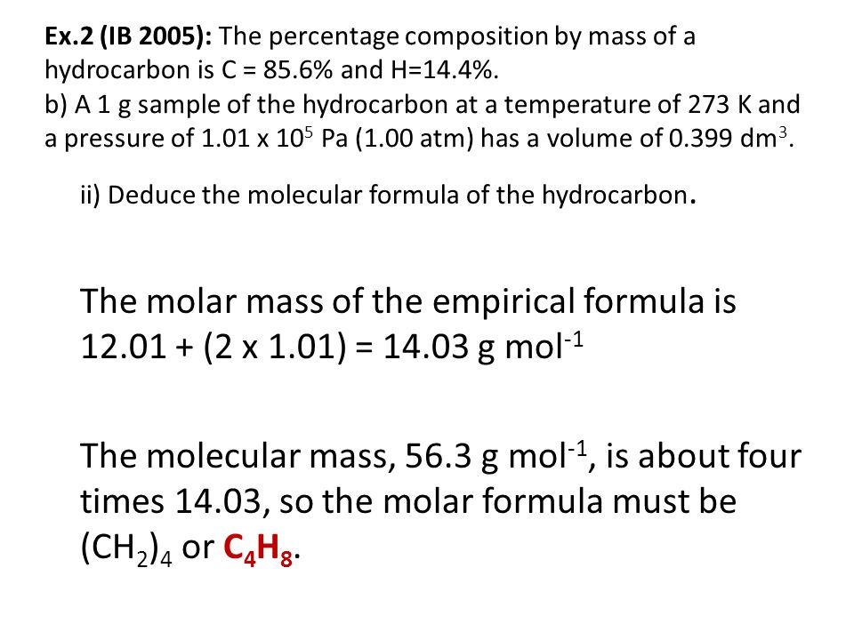 Ex.2 (IB 2005): The percentage composition by mass of a hydrocarbon is C = 85.6% and H=14.4%. b) A 1 g sample of the hydrocarbon at a temperature of 2