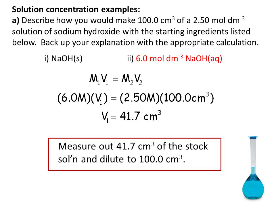 Solution concentration examples: a) Describe how you would make 100.0 cm 3 of a 2.50 mol dm -3 solution of sodium hydroxide with the starting ingredie