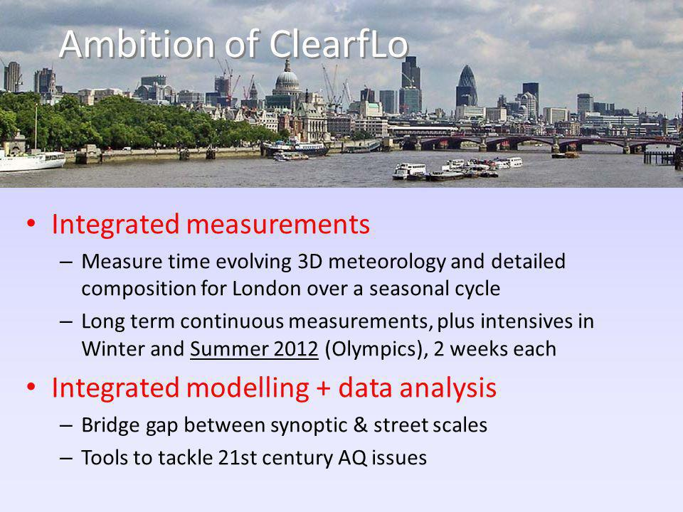 Ambition of ClearfLo Integrated measurements – Measure time evolving 3D meteorology and detailed composition for London over a seasonal cycle – Long term continuous measurements, plus intensives in Winter and Summer 2012 (Olympics), 2 weeks each Integrated modelling + data analysis – Bridge gap between synoptic & street scales – Tools to tackle 21st century AQ issues
