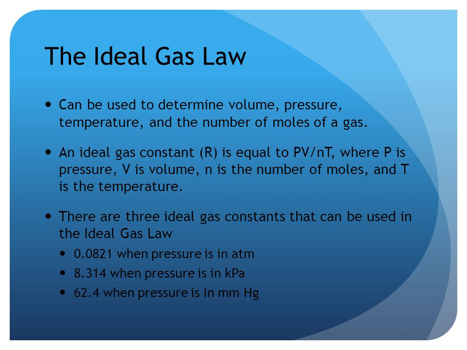 The Ideal Gas Law Can be used to determine volume, pressure, temperature, and the number of moles of a gas. An ideal gas constant (R) is equal to PV/n