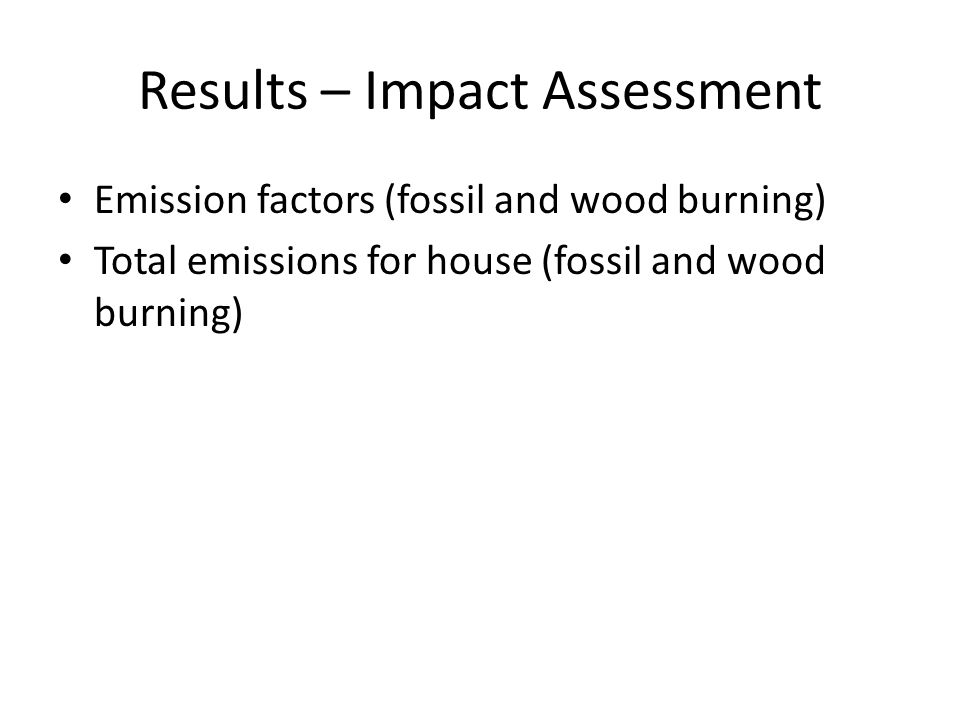 Results – Impact Assessment Emission factors (fossil and wood burning) Total emissions for house (fossil and wood burning)