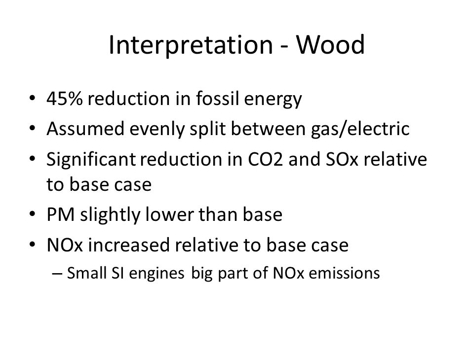 Interpretation - Wood 45% reduction in fossil energy Assumed evenly split between gas/electric Significant reduction in CO2 and SOx relative to base case PM slightly lower than base NOx increased relative to base case – Small SI engines big part of NOx emissions