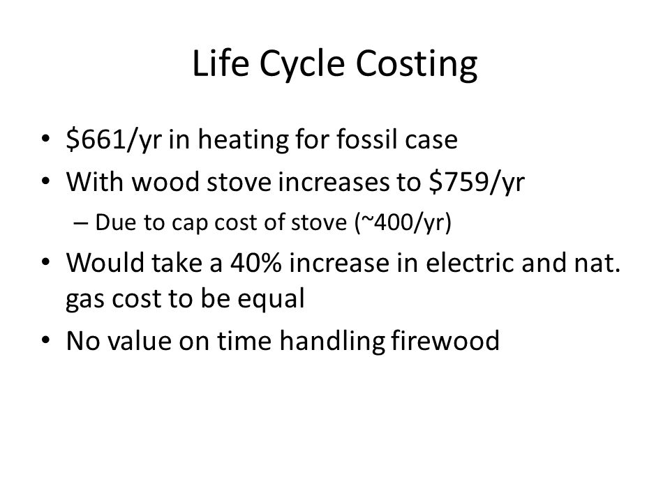 Life Cycle Costing $661/yr in heating for fossil case With wood stove increases to $759/yr – Due to cap cost of stove (~400/yr) Would take a 40% increase in electric and nat.