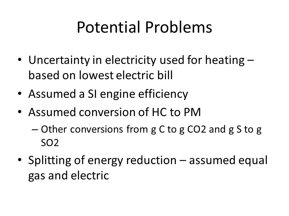Potential Problems Uncertainty in electricity used for heating – based on lowest electric bill Assumed a SI engine efficiency Assumed conversion of HC to PM – Other conversions from g C to g CO2 and g S to g SO2 Splitting of energy reduction – assumed equal gas and electric