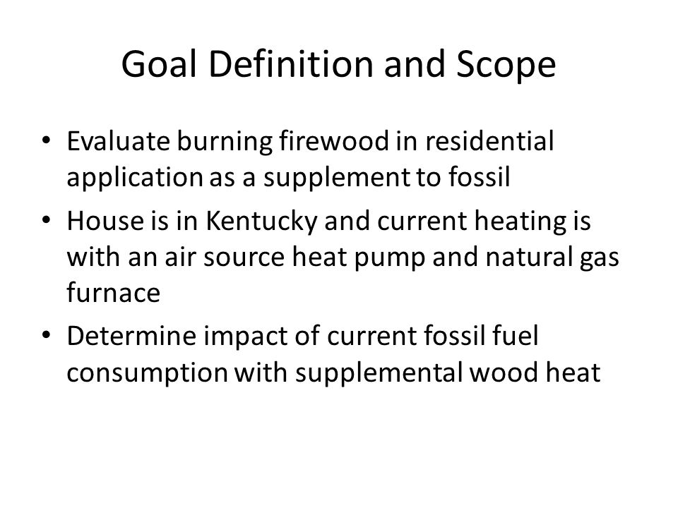 Goal Definition and Scope Evaluate burning firewood in residential application as a supplement to fossil House is in Kentucky and current heating is with an air source heat pump and natural gas furnace Determine impact of current fossil fuel consumption with supplemental wood heat