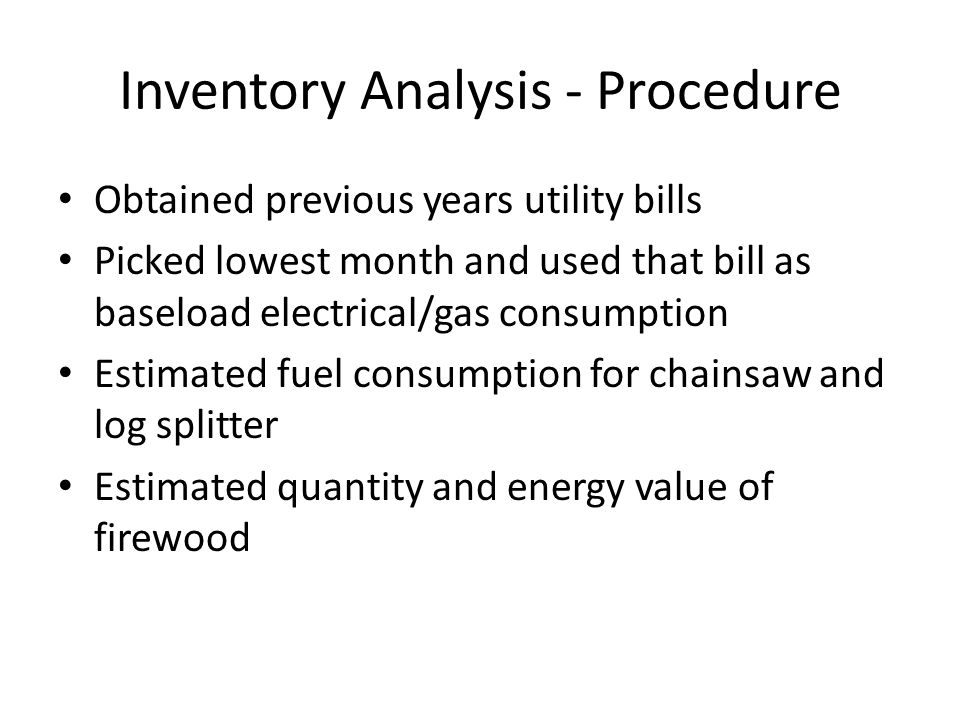 Inventory Analysis - Procedure Obtained previous years utility bills Picked lowest month and used that bill as baseload electrical/gas consumption Estimated fuel consumption for chainsaw and log splitter Estimated quantity and energy value of firewood