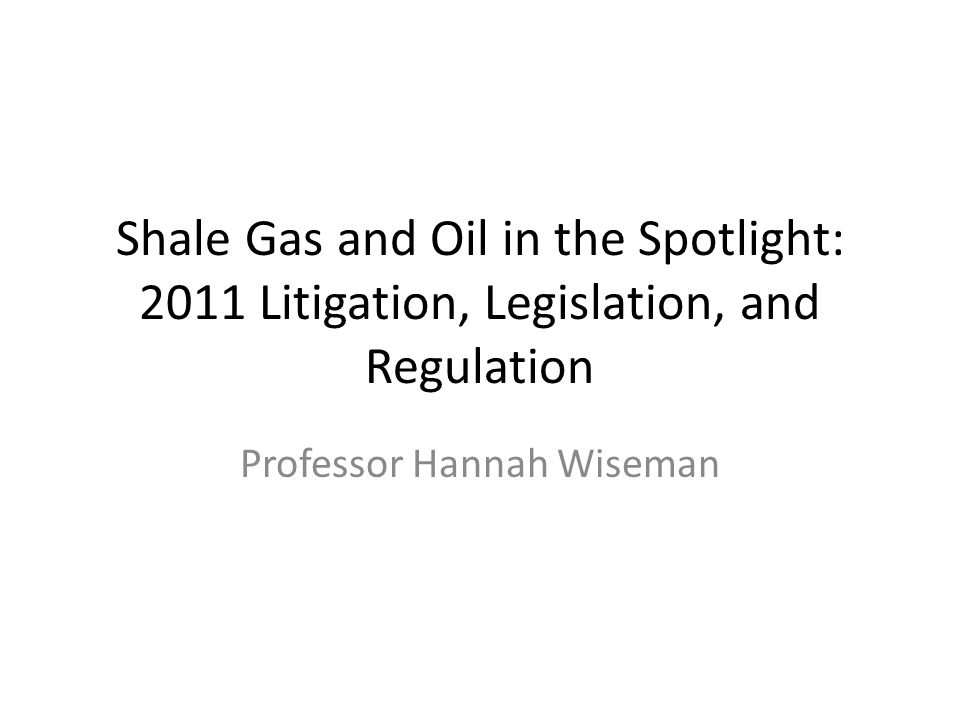 Shale Gas and Oil in the Spotlight: 2011 Litigation, Legislation, and Regulation Professor Hannah Wiseman