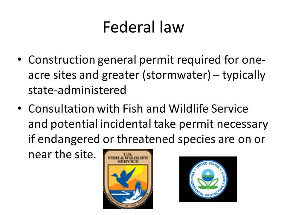 Federal law Construction general permit required for one- acre sites and greater (stormwater) – typically state-administered Consultation with Fish and Wildlife Service and potential incidental take permit necessary if endangered or threatened species are on or near the site.