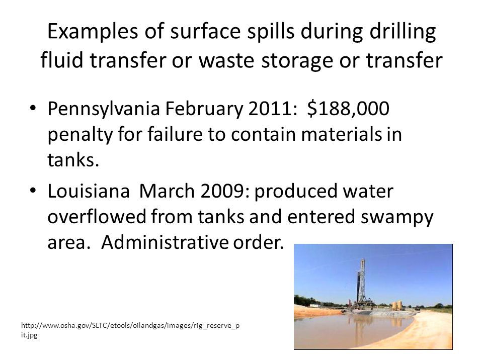 Examples of surface spills during drilling fluid transfer or waste storage or transfer Pennsylvania February 2011: $188,000 penalty for failure to contain materials in tanks.